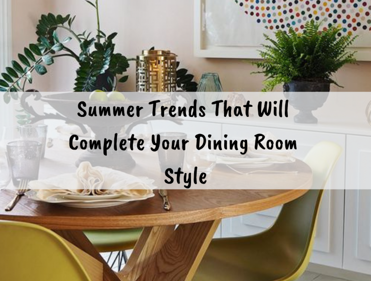 Summer Trends That Will Complete Your Dining Room Style